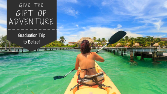 The Ultimate Gift for Graduation: an ADVENTURE-FILLED TRIP TO BELIZE!